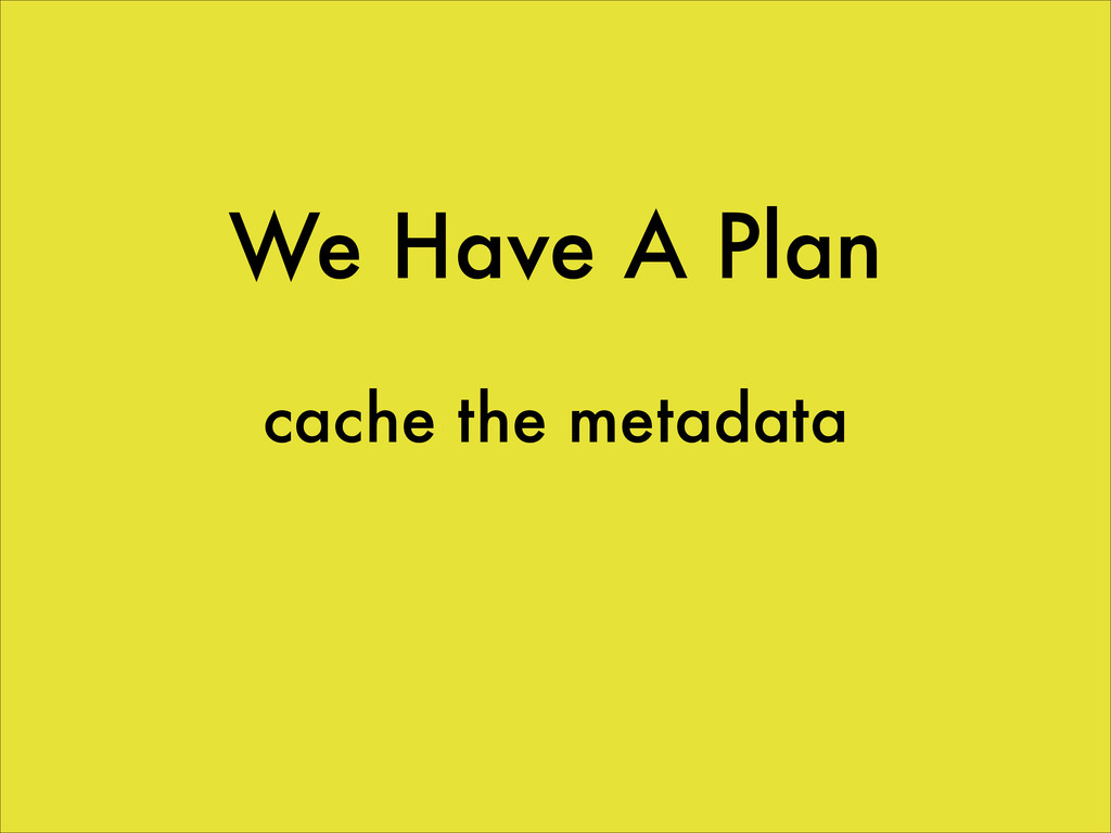 We Have A Plan cache the metadata