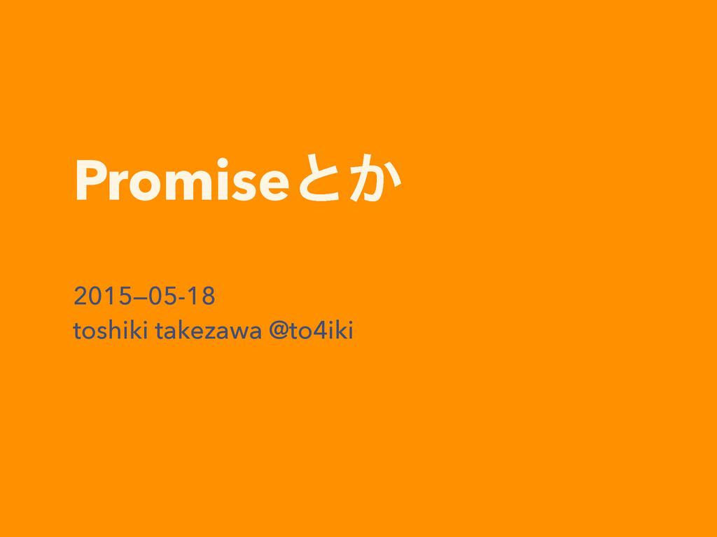 Promiseͱ͔ 2015—05-18 toshiki takezawa @to4iki