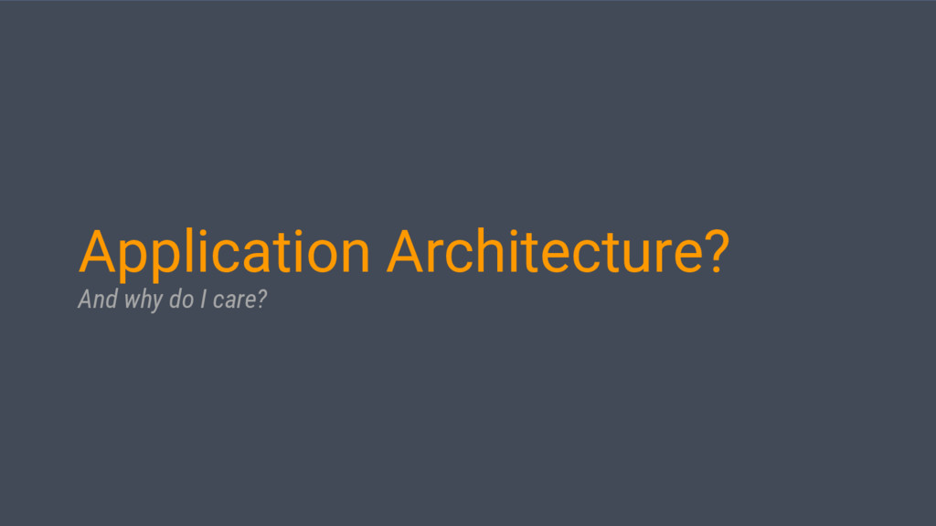 Application Architecture? And why do I care?