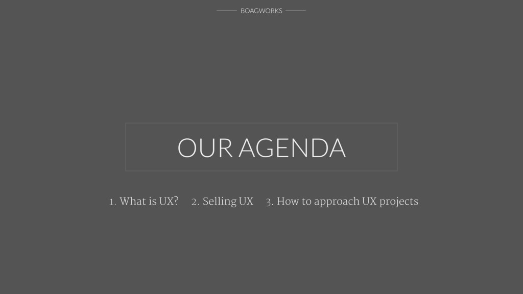 BOAGWORKS OUR AGENDA 1. What is UX? 2. Selling ...