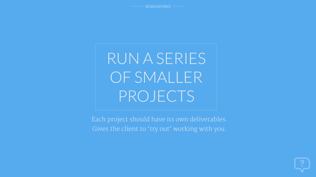 BOAGWORKS RUN A SERIES OF SMALLER PROJECTS Each...