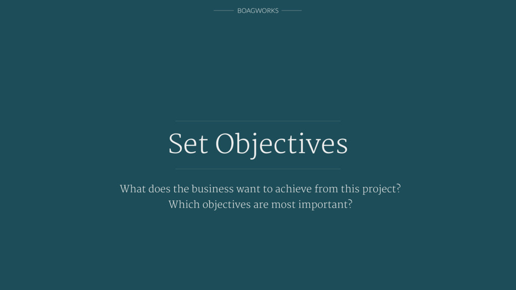 BOAGWORKS Set Objectives What does the business...