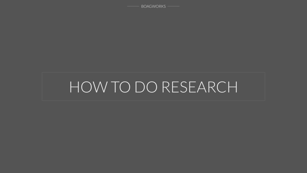 BOAGWORKS HOW TO DO RESEARCH
