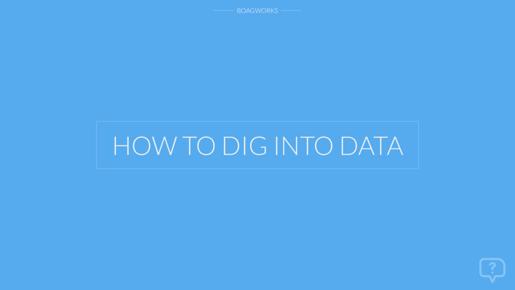 BOAGWORKS HOW TO DIG INTO DATA