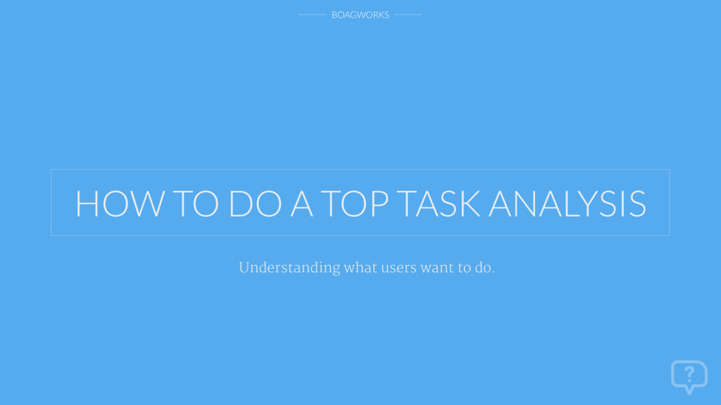 BOAGWORKS HOW TO DO A TOP TASK ANALYSIS Underst...