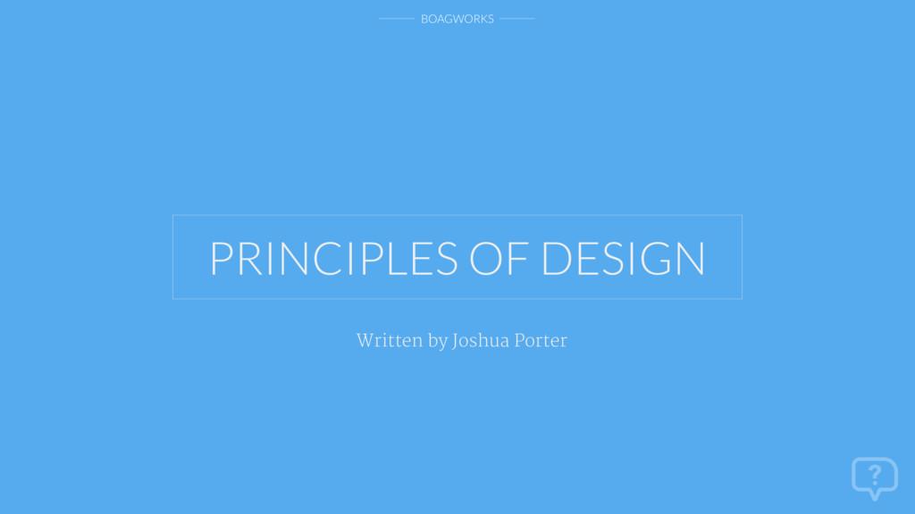BOAGWORKS Written by Joshua Porter PRINCIPLES O...