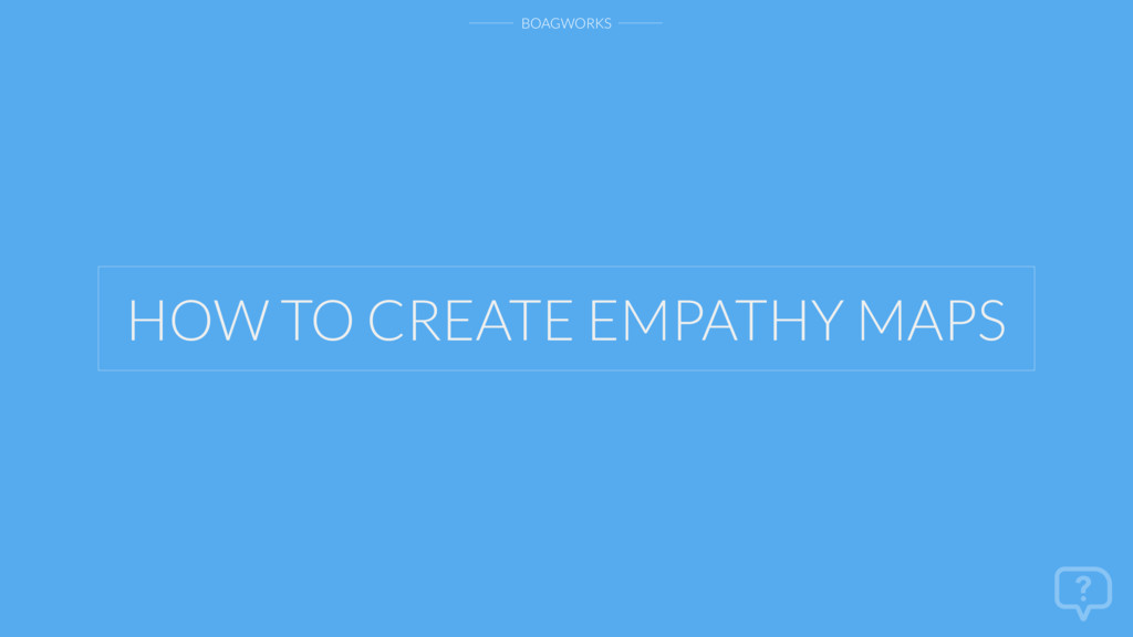 BOAGWORKS HOW TO CREATE EMPATHY MAPS