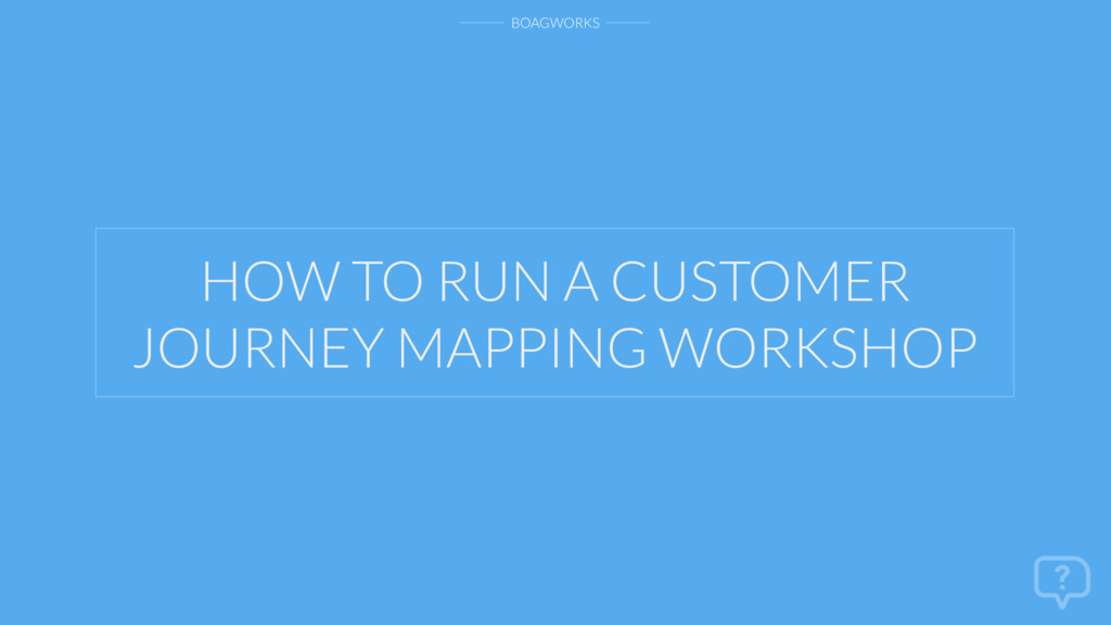 BOAGWORKS HOW TO RUN A CUSTOMER JOURNEY MAPPING...