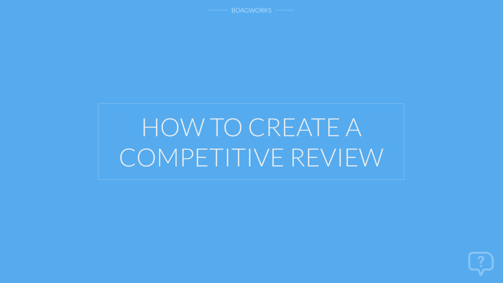 BOAGWORKS HOW TO CREATE A COMPETITIVE REVIEW