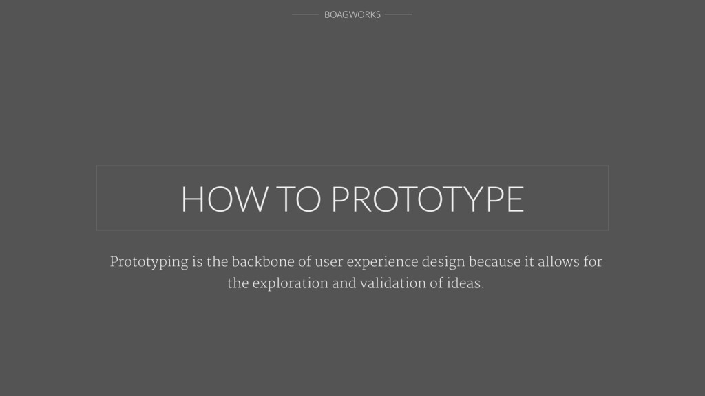 BOAGWORKS HOW TO PROTOTYPE Prototyping is the b...