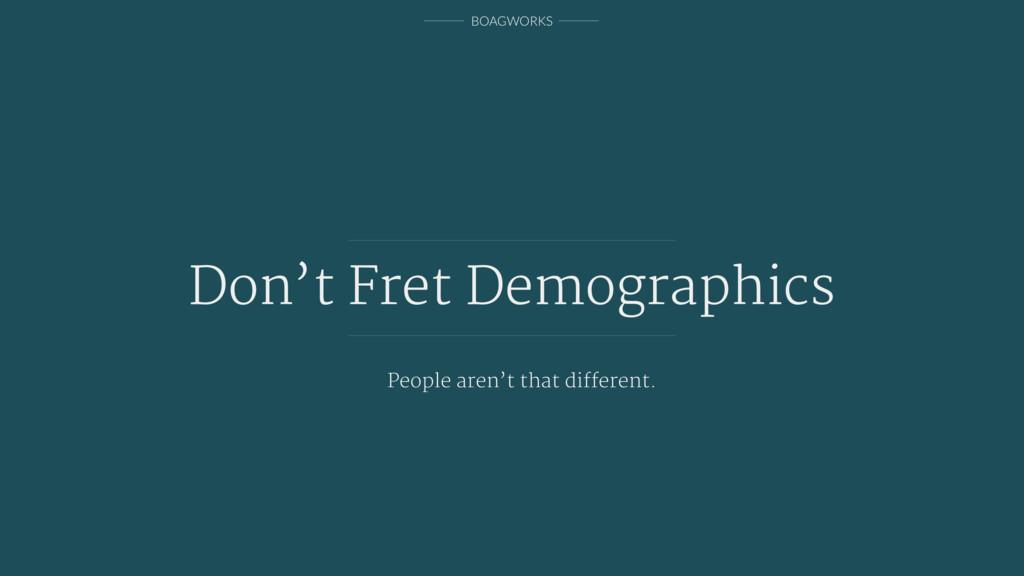 BOAGWORKS Don't Fret Demographics People aren't...