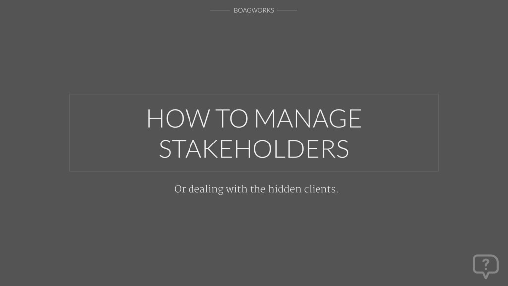 BOAGWORKS HOW TO MANAGE STAKEHOLDERS Or dealing...