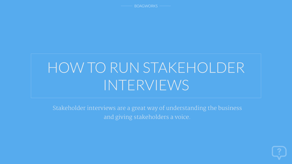 BOAGWORKS HOW TO RUN STAKEHOLDER INTERVIEWS Sta...