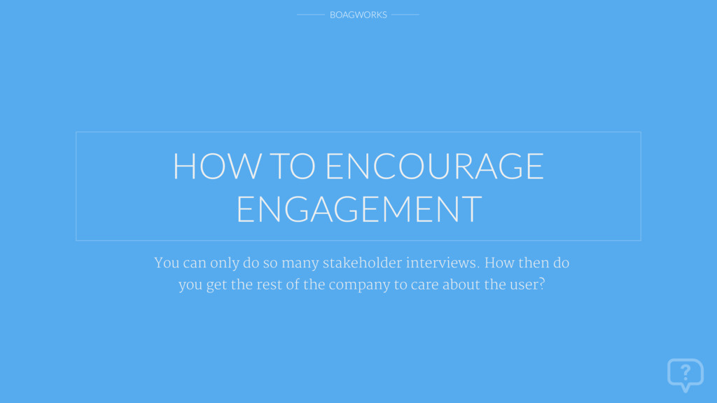 BOAGWORKS HOW TO ENCOURAGE ENGAGEMENT You can o...
