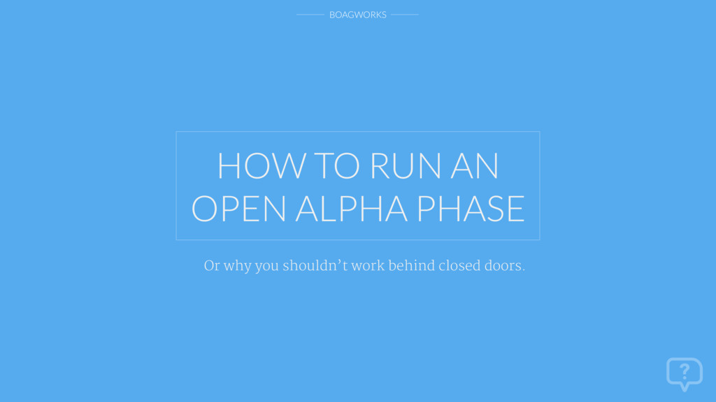 BOAGWORKS HOW TO RUN AN OPEN ALPHA PHASE Or why...