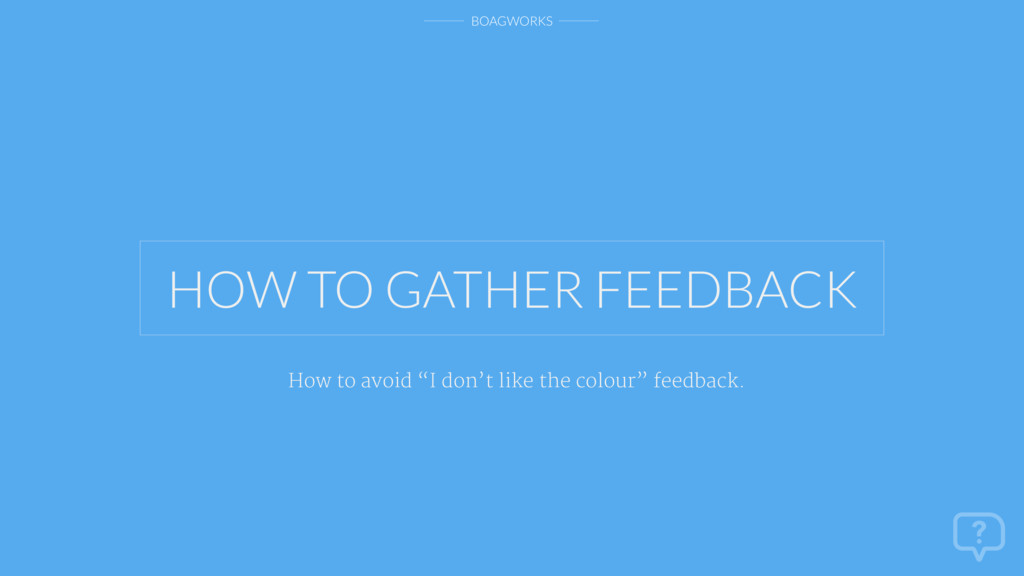 """BOAGWORKS HOW TO GATHER FEEDBACK How to avoid """"..."""