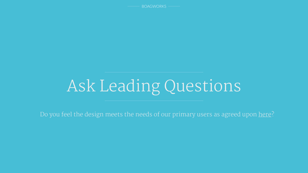 BOAGWORKS Ask Leading Questions Do you feel the...