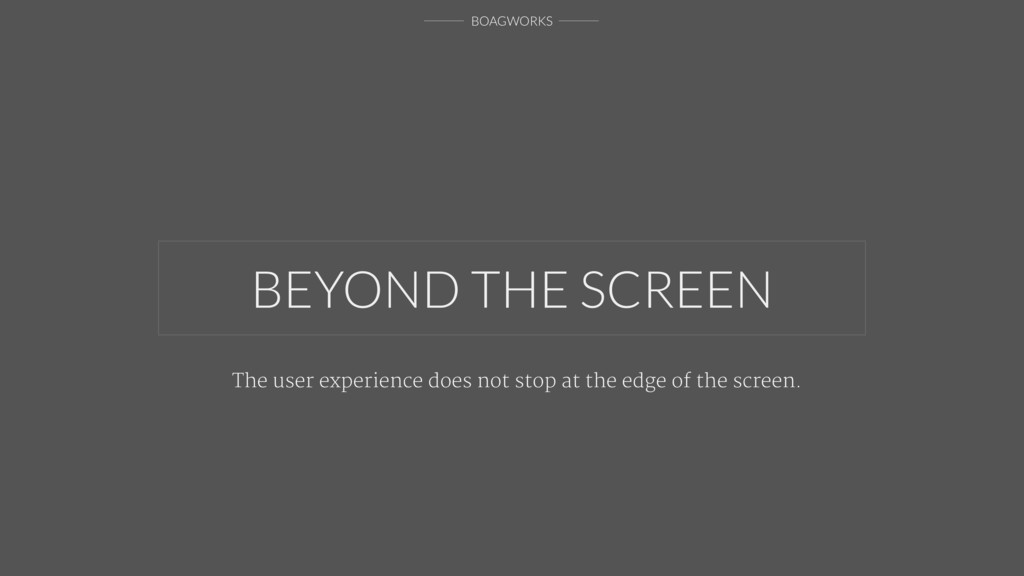 BOAGWORKS BEYOND THE SCREEN The user experience...