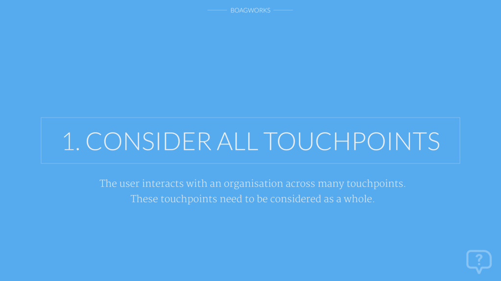 BOAGWORKS 1. CONSIDER ALL TOUCHPOINTS The user ...