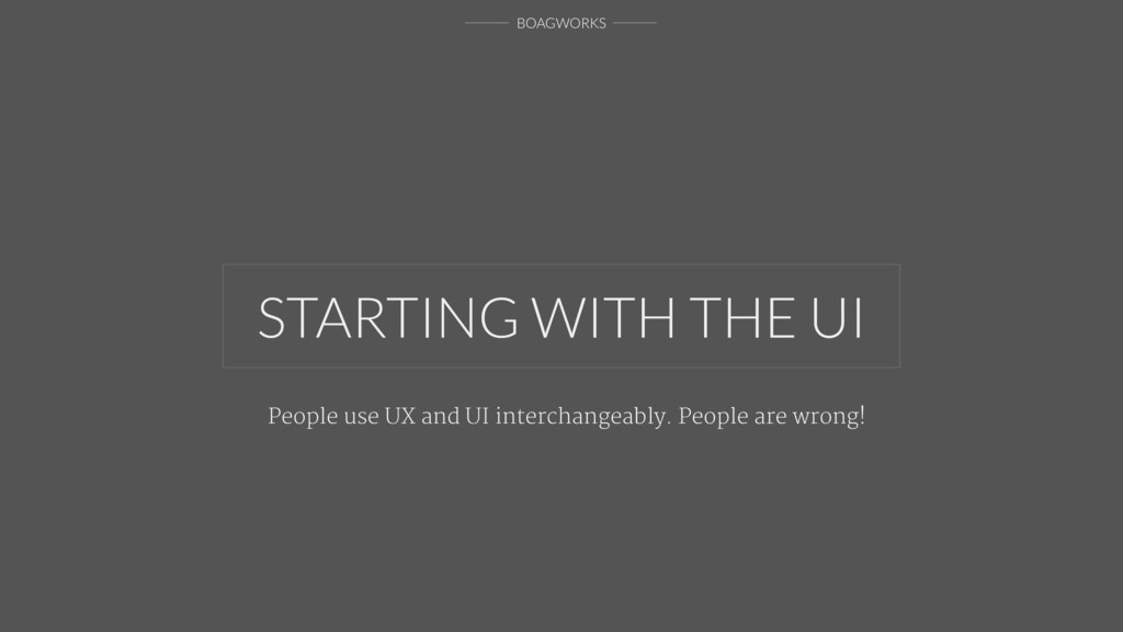 BOAGWORKS STARTING WITH THE UI People use UX an...