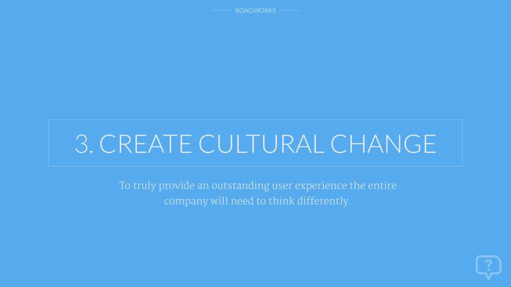 BOAGWORKS 3. CREATE CULTURAL CHANGE To truly pr...