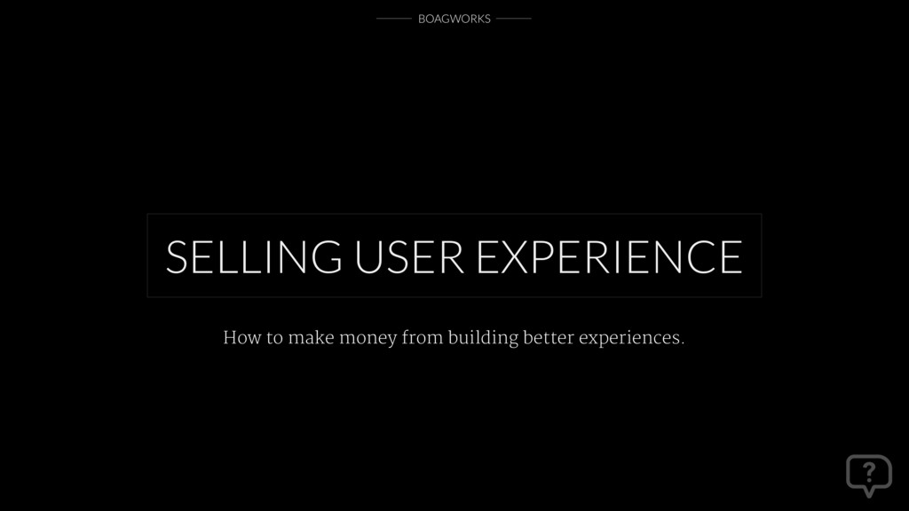 BOAGWORKS SELLING USER EXPERIENCE How to make m...