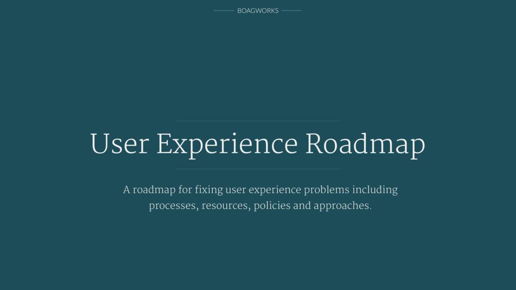 BOAGWORKS User Experience Roadmap A roadmap for...