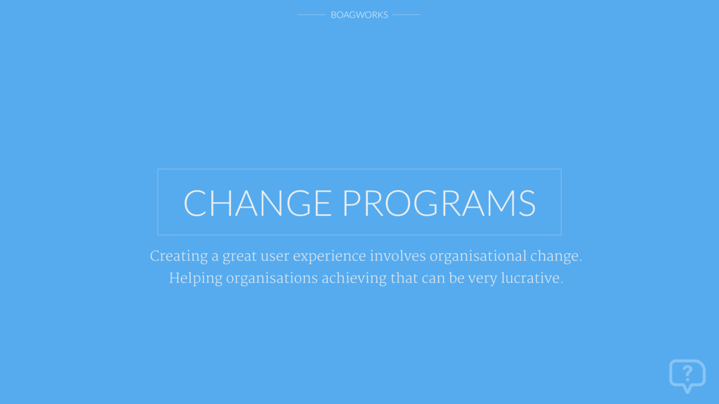 BOAGWORKS CHANGE PROGRAMS Creating a great user...