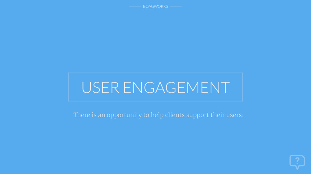 BOAGWORKS USER ENGAGEMENT There is an opportuni...