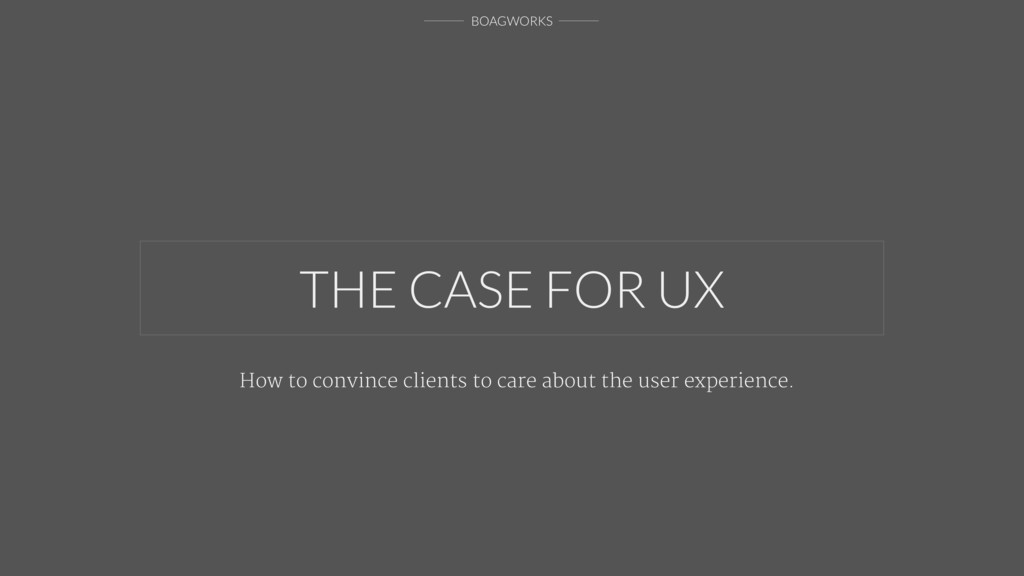 BOAGWORKS THE CASE FOR UX How to convince clien...