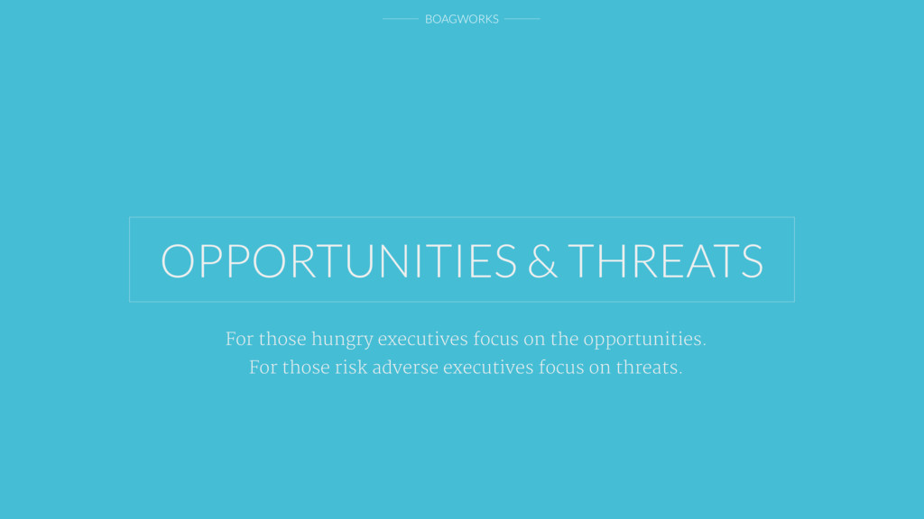 BOAGWORKS OPPORTUNITIES & THREATS For those hun...
