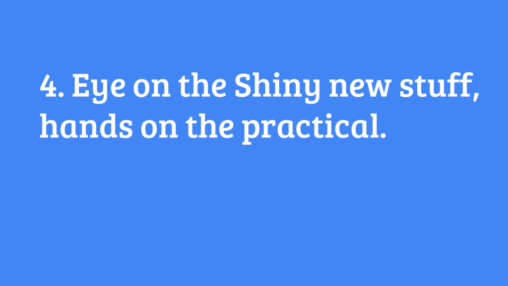 4. Eye on the Shiny new stuff, hands on the pra...