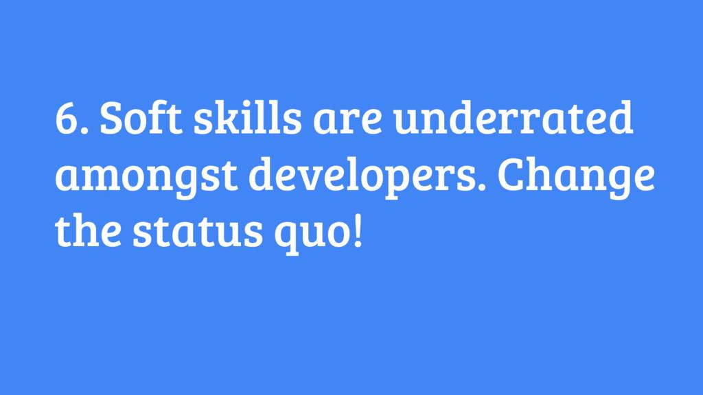 6. Soft skills are underrated amongst developer...