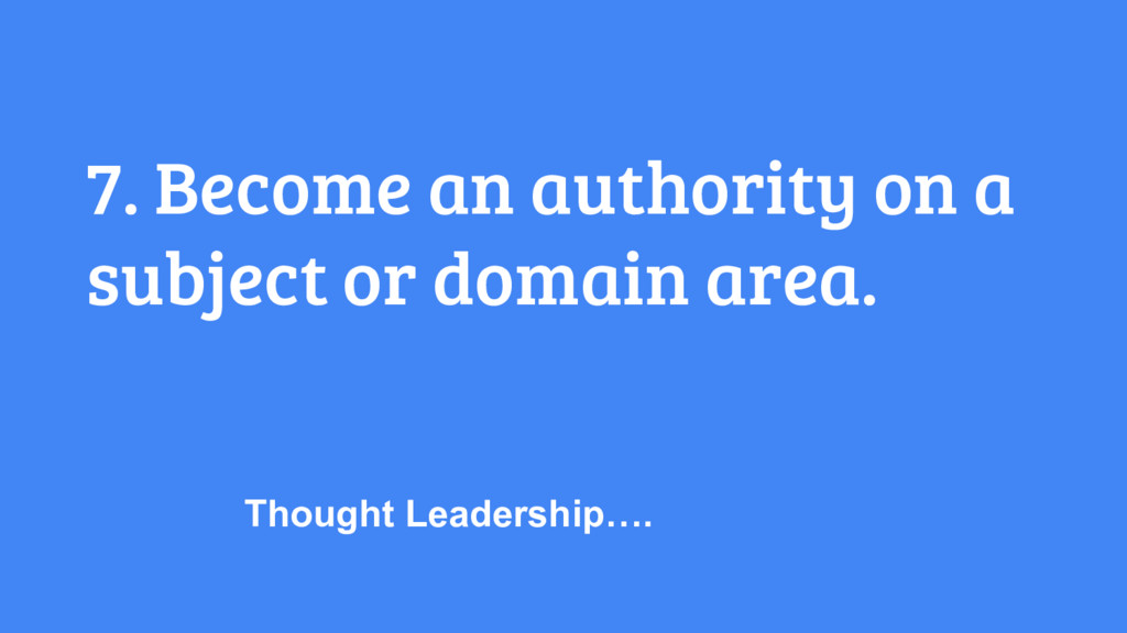 7. Become an authority on a subject or domain a...