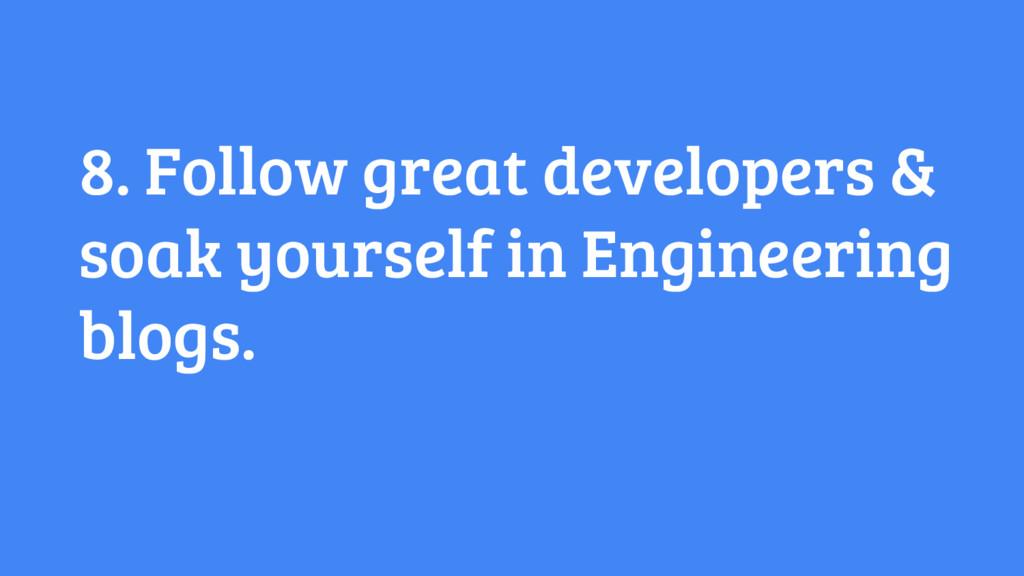 8. Follow great developers & soak yourself in E...