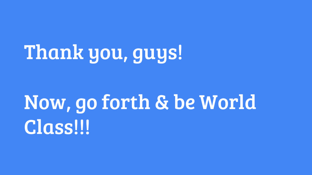 Thank you, guys! Now, go forth & be World Class...