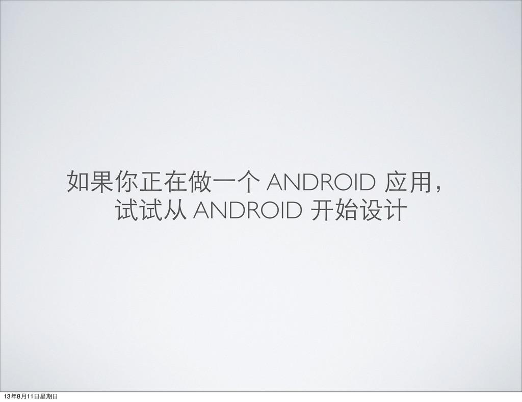 如果你正在做⼀一个 ANDROID 应⽤用, 试试从 ANDROID 开始设计 13年8月11...