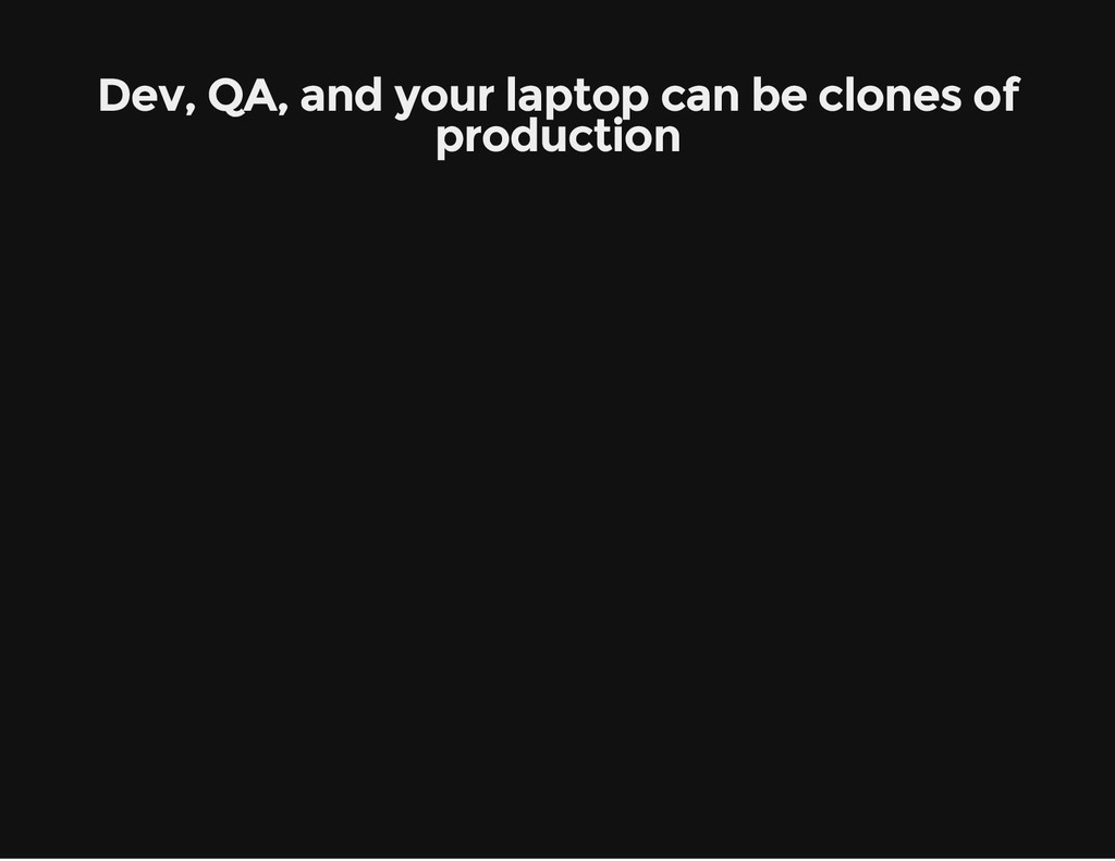 Dev, QA, and your laptop can be clones of produ...