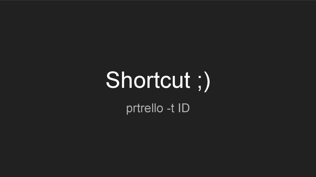 Shortcut ;) prtrello -t ID