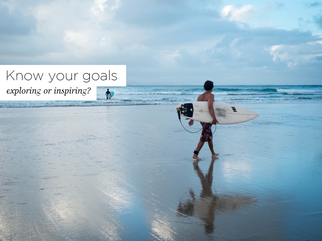 Know your goals exploring or inspiring?