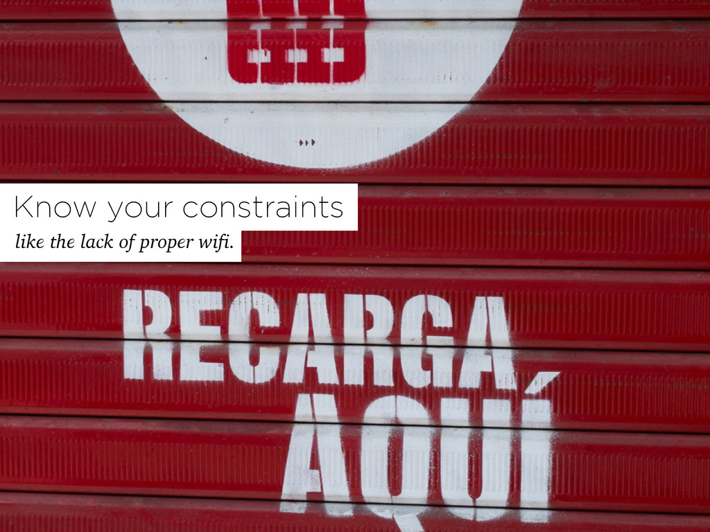 Know your constraints like the lack of proper w...