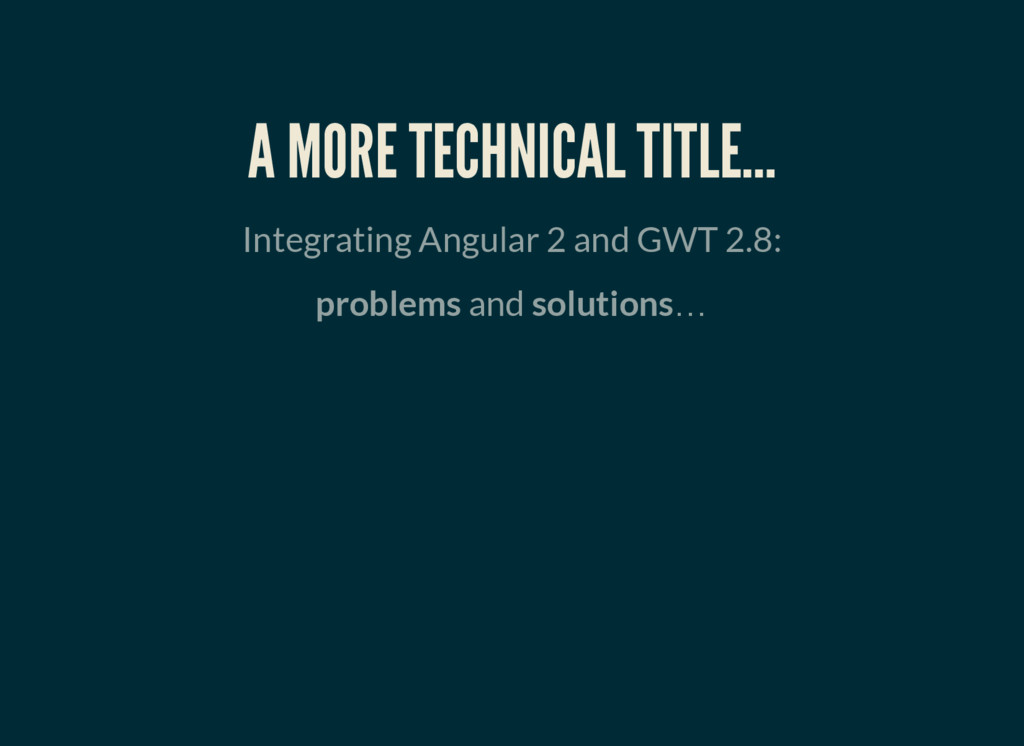 A MORE TECHNICAL TITLE… Integrating Angular 2 a...