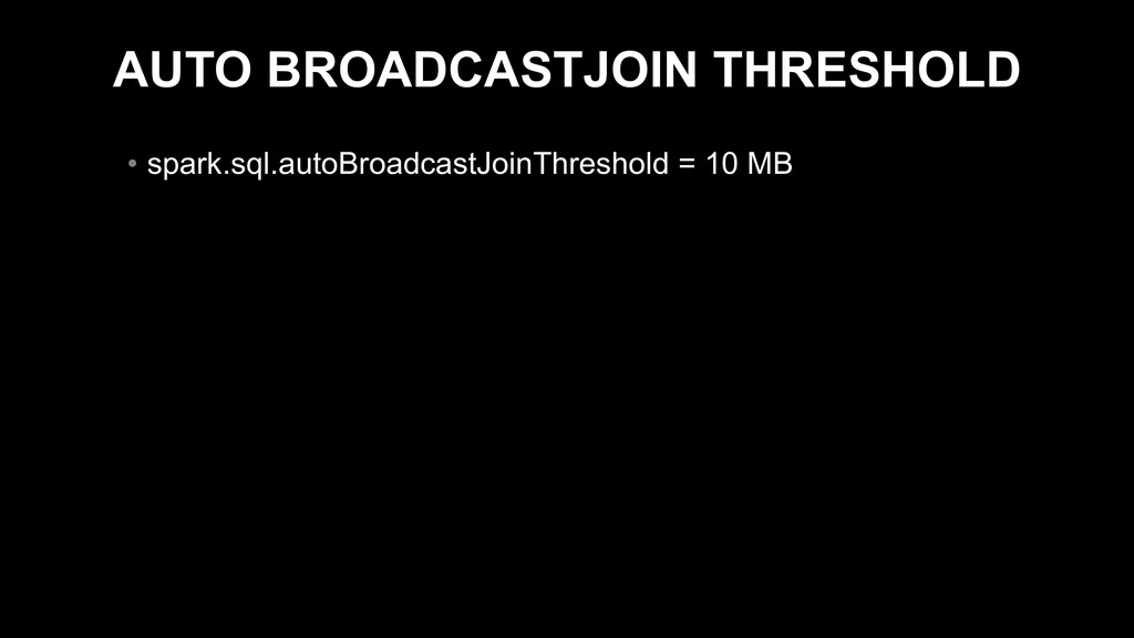 AUTO BROADCASTJOIN THRESHOLD • spark.sql.autoBr...