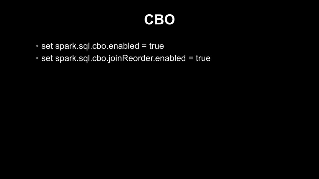 CBO • set spark.sql.cbo.enabled = true • set sp...