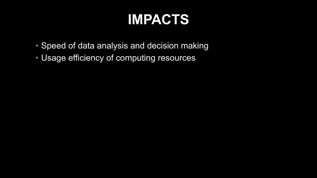 IMPACTS • Speed of data analysis and decision m...