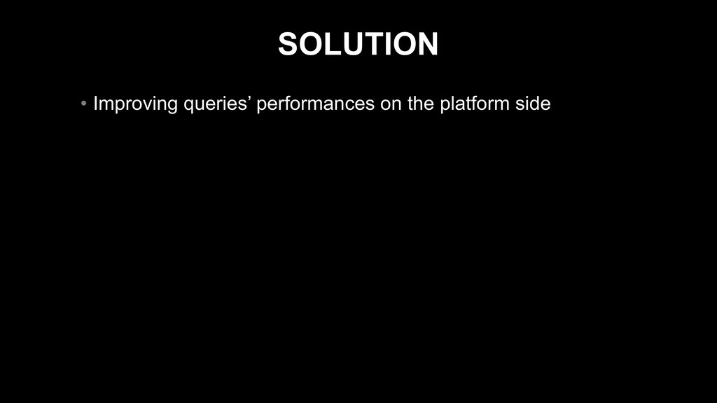 SOLUTION • Improving queries' performances on t...