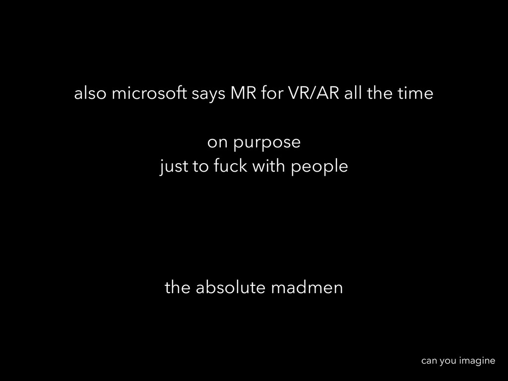 also microsoft says MR for VR/AR all the time o...