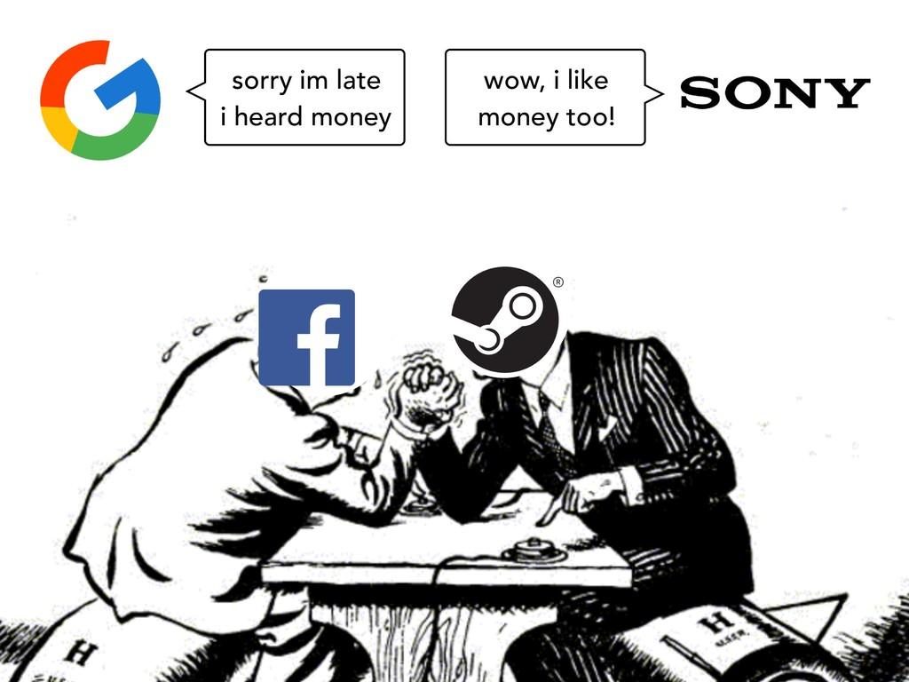 sorry im late i heard money wow, i like money t...