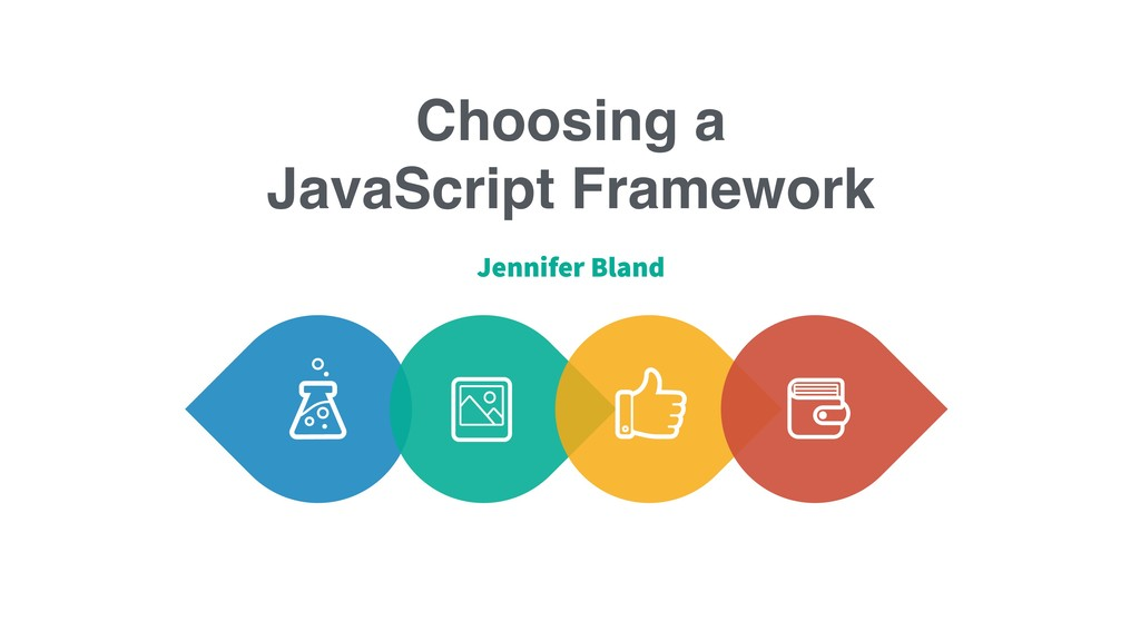 Choosing a JavaScript Framework Jennifer Bland