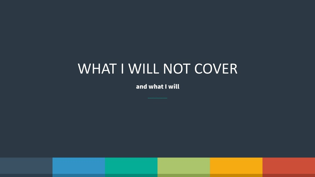 WHAT I WILL NOT COVER and what I will